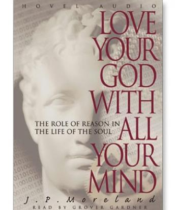 Love Your God with All Your Mind: The Role of Reason in the Life of the Soul, J.P. Moreland