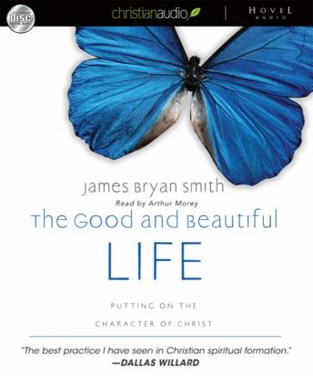 Good and Beautiful Life: Putting on the Character of Christ, James Bryan Smith