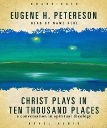 Christ Plays in Ten Thousand Places: A Conversation in Spiritual Theology, Eugene Peterson