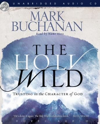 Holy Wild: Trusting in the Character of God, Mark Buchanan