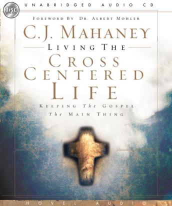 Living the Cross Centered Life: Keeping the Gospel the Main Thing, C. J. Mahaney