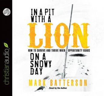 In a Pit With a Lion On a Snowy Day: How to Survive and Thrive when Opportunity Roars, Mark Batterson