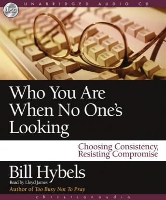 Who You Are When No One's Looking: Choosing Consistency, Resisting Compromise, Bill Hybels