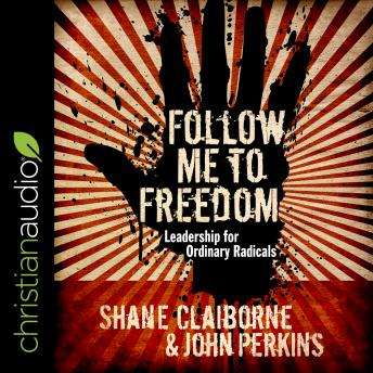 Follow Me to Freedom: Leading as an ordinary radical, Shane Claiborne, John Perkins