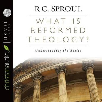 What is Reformed Theology? Understanding the Basics, R. C. Sproul
