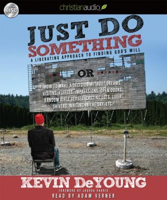 Just Do Something: How to Make a Decision Without Dreams, Visions, Fleeces, Open Doors, Random Bible