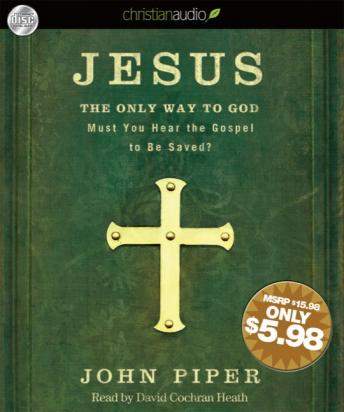 Jesus: the Only Way to God: Must You Hear the Gospel to be Saved?, John Piper
