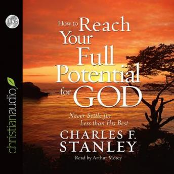How To Reach Your Full Potential for God, Charles F. Stanley