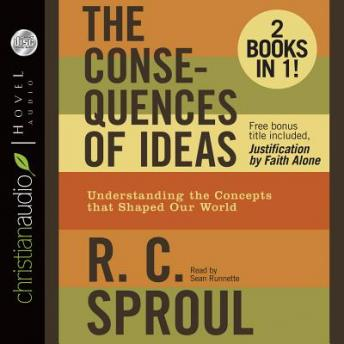 Consequences of Ideas: Understanding the Concepts that Shaped Our World, R. C. Sproul