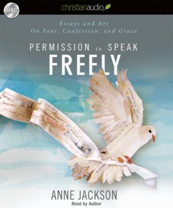 Permission to Speak Freely: Essays and Art on Fear, Confession, and Grace, Anne Jackson