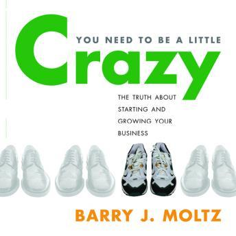 You Need to Be a Little Crazy: The Truth About Starting and Growing Your Own Business, Barry Moltz