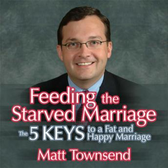 Feeding the Starved Marriage: 5 Keys to a Fat Happy Marriage, Matt Townsend