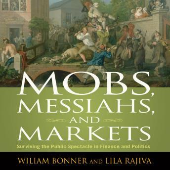 Mobs, Messiahs, and Markets: Surviving the Public Spectacle in Finance and Politics, William Bonner, Lila Rajiva