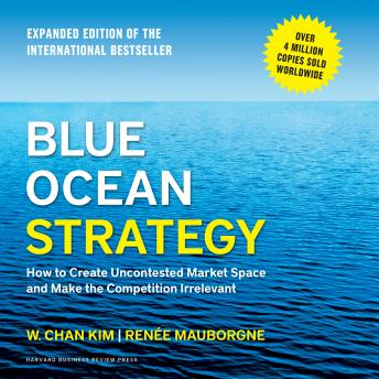 Blue Ocean Strategy: How to Create Uncontested Market Space and Make the Competition Irrelevant, W. Chan Kim, Renee Mauborgne