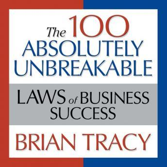 Download 100 Absolutely Unbreakable Laws of Business Success: Universal Laws for Achieving Success in Your Life and Work by Brian Tracy