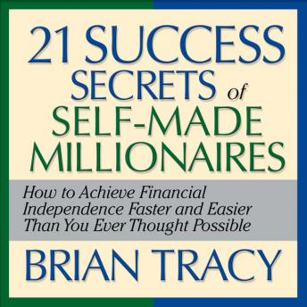 The 21 Success Secrets Self-Made Millionaires: How to Achieve Financial Independence Faster and Easier Than You Ever Thought Possible