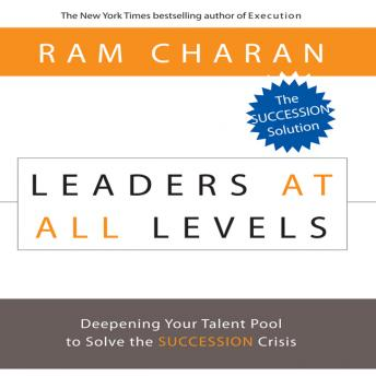 Leaders At All Levels: Deepening Your Talent Pool to Solve the Succession Crisis, Ram Charan