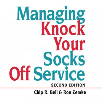 Managing Knock Your Socks Off Service, John Bush, Chip R. Bell, Ron Zemke