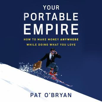 Your Portable Empire: How to Make Money Anywhere While Doing What You Love, Pat O'bryan