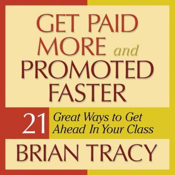 Get Paid More and Promoted Faster: 21 Great Ways to Get Ahead in Your Career, Brian Tracy