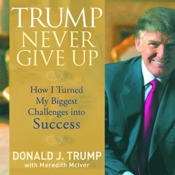 Trump Never Give Up: How I Turned My Biggest Challenges into SUCCESS, Meredith Mciver, Donald Trump