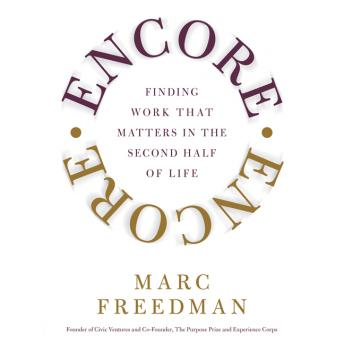 Encore: Finding Work That Matters In the Second Half of Life, Marc Freedman