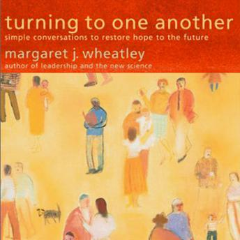Turning to One Another: Simple Conversations to Restore Hope to the Future, Margaret Wheatley