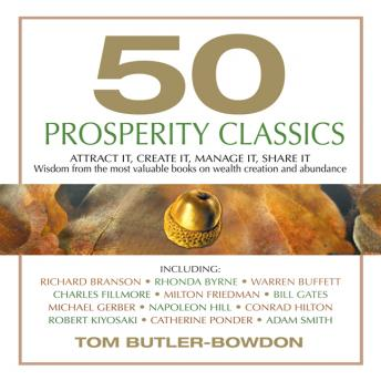 50 Prosperity Classics: Attract It, Create It, Manage It, Share It - Wisdom From the Most Valuable Books on Wealth Creation and Abundance, Tom Butler-Bowdon