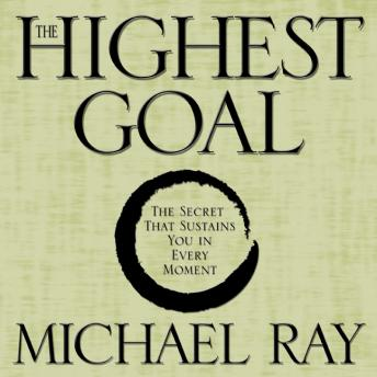 Highest Goal: The Secret That Sustains You in Every Moment, Michael Ray