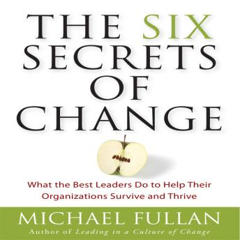 Six Secrets of Change: What the Best Leaders Do to Help Their Organizations Survive and Thrive, Michael Fullan