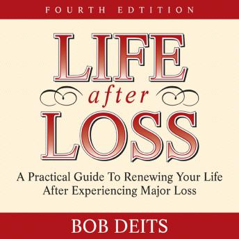 Life After Loss: A Practical Guide to Renewing Your Life After Experiencing Major Loss, Bob Deits