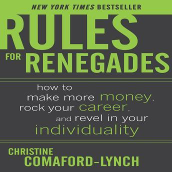 Rules for Renegades: How to Make More Money, Rock Your Career, and Revel in Your Individuality, Christine Comaford-Lynch