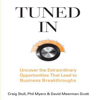 Tuned In: Uncover the Extraordinary Opportunities That Lead to Business Breakthroughs, Phil Myers, Craig Stull, David Meerman Scott