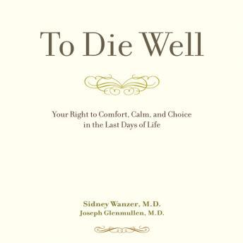 Download To Die Well: Your Right to Comfort, Calm, and Choice in the last Days of Life by Sidney Wanzer, Joseph Glenmullen