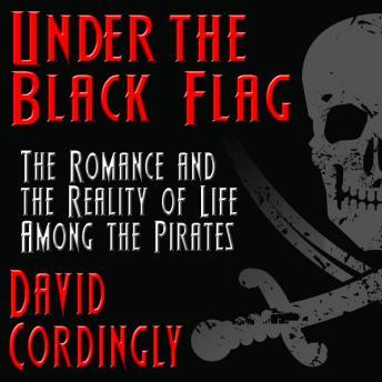 Under the Black Flag: The Romance and the Reality of Life Among the Pirates, David Cordingly