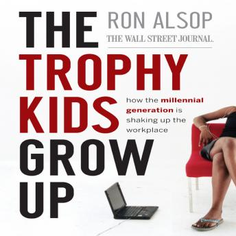 Trophy Kids Grow Up: How the Millennial Generation is Shaking Up the Workplace, Ron Alsop