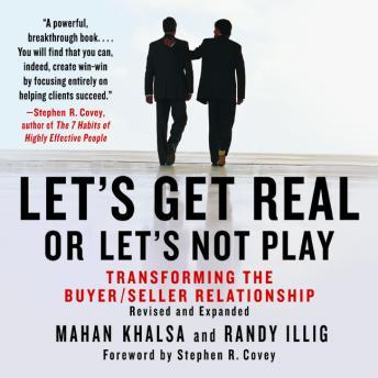 Let's Get Real or Let's Not Play: The Demise of Dysfunctional Selling and the Advent of Helping Clients Succeed, Randy Illig, Mahan Khalsa