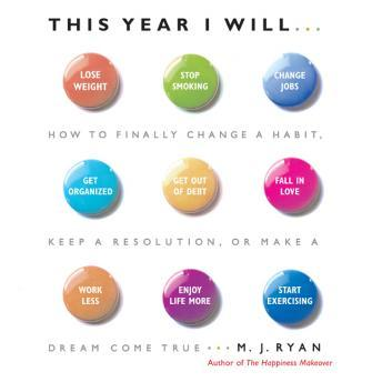 This Year I Will: How to Finally Change a Habit, Keep a Resolution, or Make a Dream Come True, M. J. Ryan