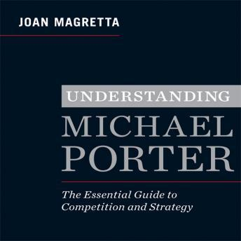 Understanding Michael Porter: The Essential Guide to Competition and Strategy, Joan Magretta