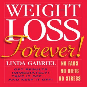 Download Weight Loss Forever!: NO FADS NO DIETS NO STRESS GET RESULTS IMMEDIATELY! by Linda Gabriel