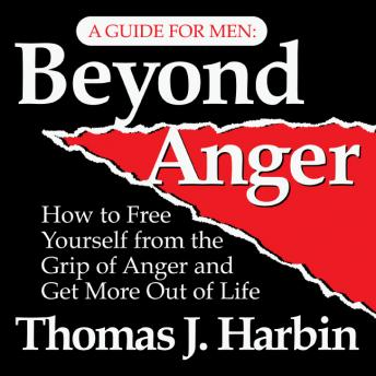 Beyond Anger: A Guide for Men: How to Free Yourself from the Grip of Anger and Get More Out of Life, Thomas J. Harbin