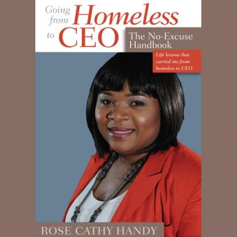 Going From Homeless to CEO: The No Excuse Handbook, Rose Cathy Handy