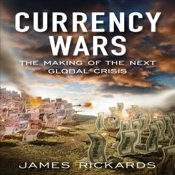 Currency Wars: The Making of the Next Global Crises, James Richards