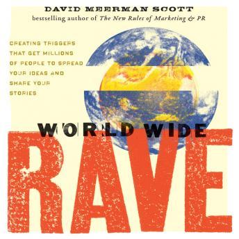 World Wide Rave: Creating Triggers that Get Millions of People to Spread Your Ideas and Share Your Stories, David Meerman Scott