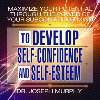 Maximize Your Potential Through the Power Your Subconscious Mind to Develop Self-Confidence and Self-Esteem