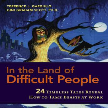 In the Land of Difficult People: 24 Timeless Tales Reveal How to Tame Beasts at Work, Terrence L. Gargiulo, Gini Graham Scott