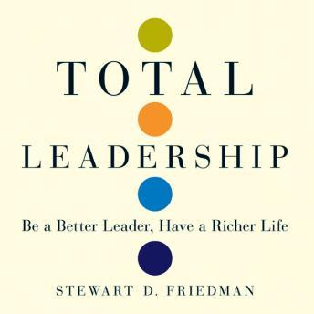 Total Leadership: Be a Better Leader, Have a Richer Life, Stewart Friedman
