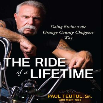 The Ride of A Lifetime: Doing Business the Orange County Choppers Way, Paul Teutul