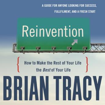 Reinvention: How to Make the Rest of Your Life the Best of Your Life, Brian Tracy