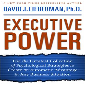 Executive Power: Use the Greatest Collection of Psychological Strategies to Create an Automatic Advantage in Any Business Situation, David J. Lieberman